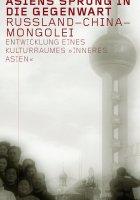 "Asiens Sprung in die Gegenwart. Russland - China - Mongolei. Die Entwicklung eines Kulturraums ""inneres Asien""."